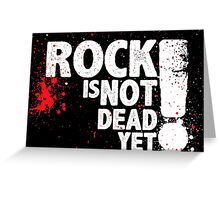 Rock is not Dead yet!! Greeting Card