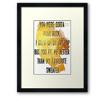 You were sorta  punk rock,  I grew up on hip hop But you fit me better  than my favourite  sweater Framed Print