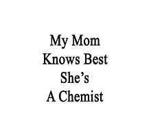 My Mom Knows Best She's A Chemist  by supernova23