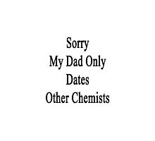 Sorry My Dad Only Dates Other Chemists  by supernova23