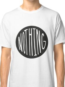 NOTHING. Classic T-Shirt