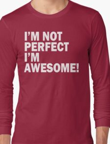 I'M NOT PERFECT , I'M AWESOME ! Long Sleeve T-Shirt