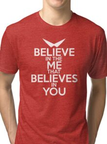 BELIEVE IN THE ME THAT BELIEVES IN YOU Tri-blend T-Shirt