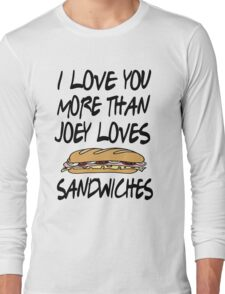 Friends - I Love You More Than Joey Loves Sandwiches Long Sleeve T-Shirt