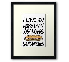 Friends - I Love You More Than Joey Loves Sandwiches Framed Print