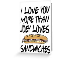 Friends - I Love You More Than Joey Loves Sandwiches Greeting Card