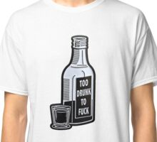 Too Drunk To Fuck Classic T-Shirt