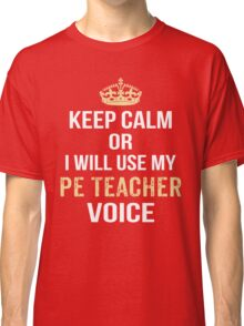 Keep Calm Or I Will Use My PE Teacher Voice. Funny Gift Classic T-Shirt