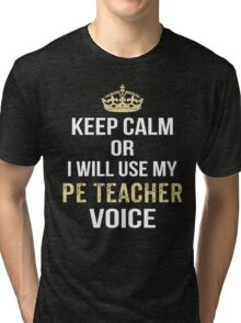 Keep Calm Or I Will Use My PE Teacher Voice. Funny Gift Tri-blend T-Shirt