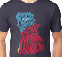 Forget Everything That You Think You Know Unisex T-Shirt