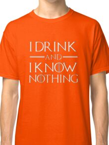 I drink and know nothing Classic T-Shirt