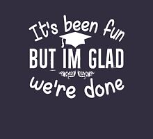 It's been fun but glad we're done graduation funny t-shirt Unisex T-Shirt