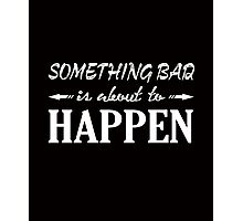 Something bad is about to happen clever quotes funny t-shirt Photographic Print