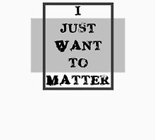 I JUST WANT TO MATTER Classic T-Shirt