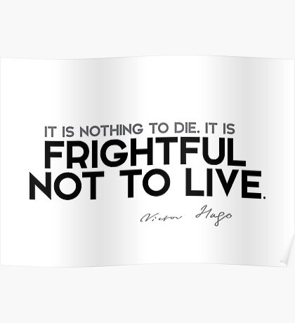 it is frightful not to live - victor hugo Poster