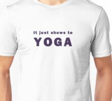 It Just Shows to Yoga Unisex T-Shirt