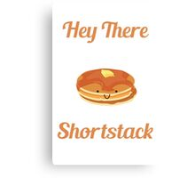 Hey There Shortstack! Canvas Print