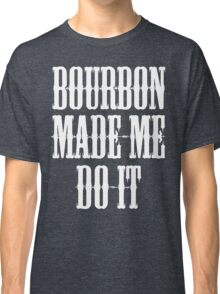 Bourbon Made Me Do It Classic T-Shirt