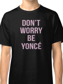 Don't Worry Be Yoncé Classic T-Shirt