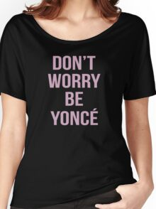 Don't Worry Be Yoncé Women's Relaxed Fit T-Shirt