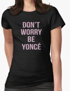 Don't Worry Be Yoncé Womens Fitted T-Shirt