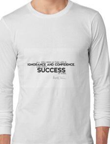 ignorance and confidence is success - mark twain Long Sleeve T-Shirt