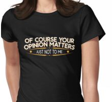 Your Opinion Matters, Just Not To Me Womens Fitted T-Shirt