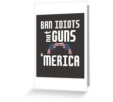 Ban Idiots not Guns 'merica 2nd amendment cool funny t-shirt Greeting Card