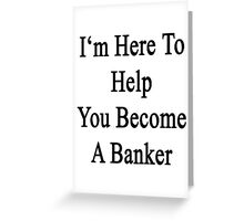 I'm Here To Help You Become A Banker Greeting Card