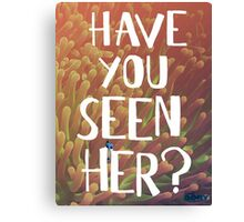 Finding Dory - Have you seen her? Canvas Print