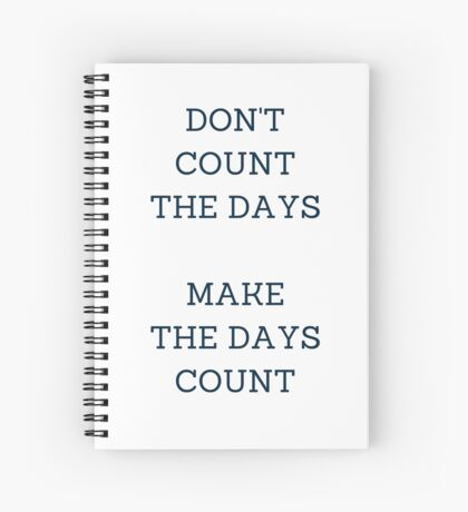DON'T COUNT THE DAYS, MAKE THE DAYS COUNT Spiral Notebook