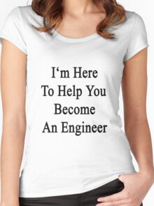 I'm Here To Help You Become An Engineer  Women's Fitted Scoop T-Shirt