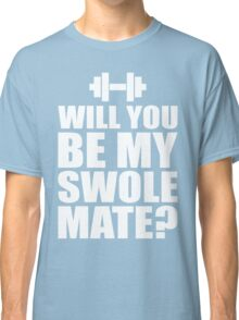 Will You Be My Swole Mate? Classic T-Shirt