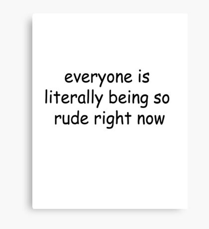 everyone is literally being so rude right now Canvas Print