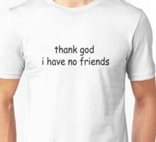 thank god i have no friends Unisex T-Shirt