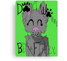 Don't Worry Be Furry! Canvas Print