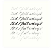 Did I Fall Asleep? Art Print