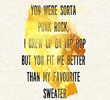 You were sorta  punk rock,  I grew up on hip hop But you fit me better  than my favourite  sweater Pullover