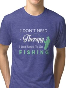 I DON'T NEED THERAPY I JUST NEED TO GO FISHING Tri-blend T-Shirt