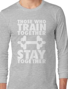 Those Who Train Together Stay Together Long Sleeve T-Shirt