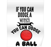 If You Can Dodge A Wrench You Can Dodge A Ball Poster