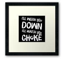 I'll Weigh You Down, I'll Watch You Choke (Black) Framed Print