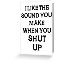 i like the sound you make when you shut  up Greeting Card