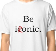 Be Ironic Irony Statement Classic T-Shirt