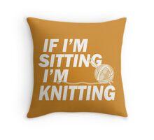 If i'm Sitting i'm Knitting Throw Pillow