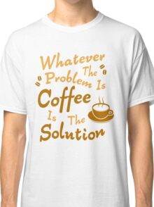 Coffee Is The Solution Classic T-Shirt