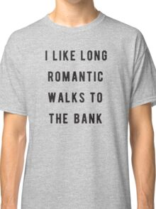 I like long, romantic walks to the bank Classic T-Shirt
