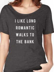 I like long, romantic walks to the bank Women's Relaxed Fit T-Shirt