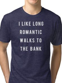I like long, romantic walks to the bank Tri-blend T-Shirt
