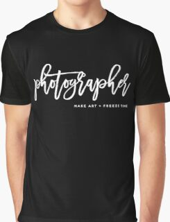 Photographer Make art and Freeze time Graphic T-Shirt